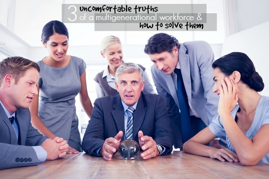 3 UNCOMFORTABLE TRUTHS OF A MULTIGENERATIONAL WORKFORCE AND HOW TO ...