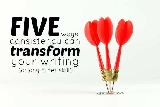 5 Ways Consistency Can Transform Your Writing (Or Any Other Skill)